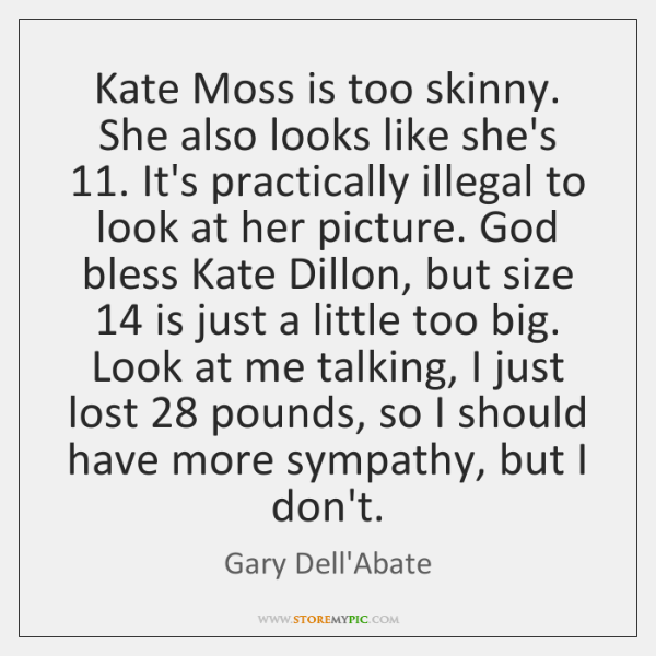 Kate Moss is too skinny. She also looks like she's 11. It's practically ...