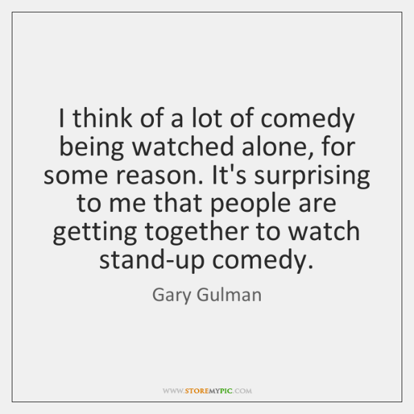 I think of a lot of comedy being watched alone, for some ...