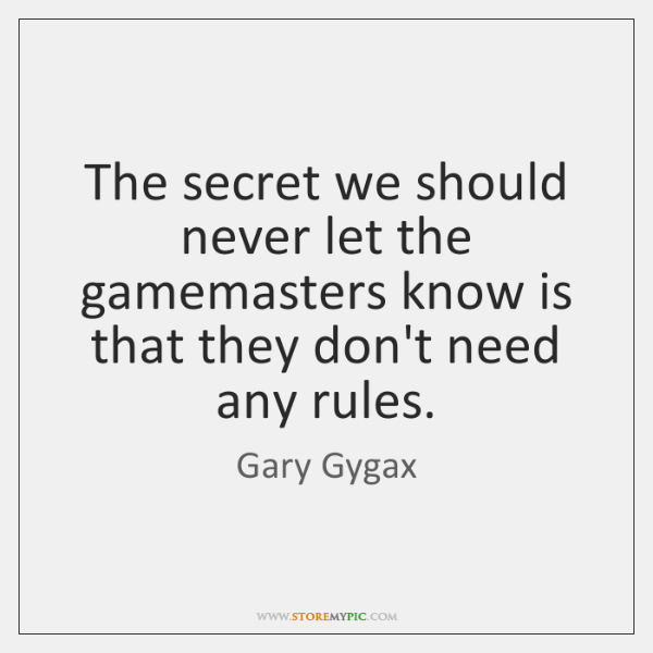 The secret we should never let the gamemasters know is that they ...