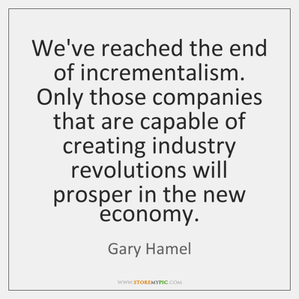We've reached the end of incrementalism. Only those companies that are capable ...