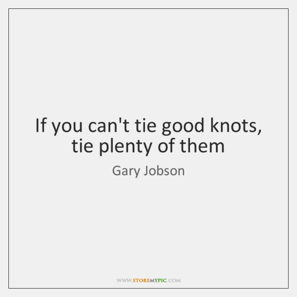 If you can't tie good knots, tie plenty of them