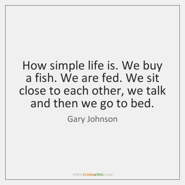How simple life is. We buy a fish. We are fed. We ...