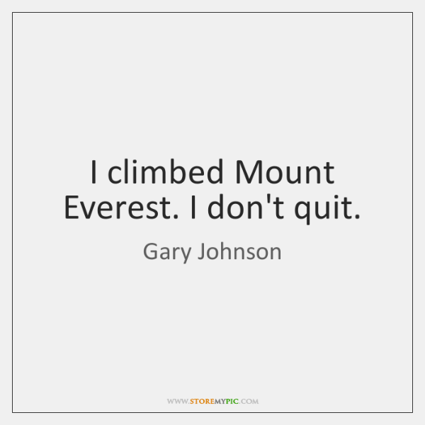 I climbed Mount Everest. I don't quit.