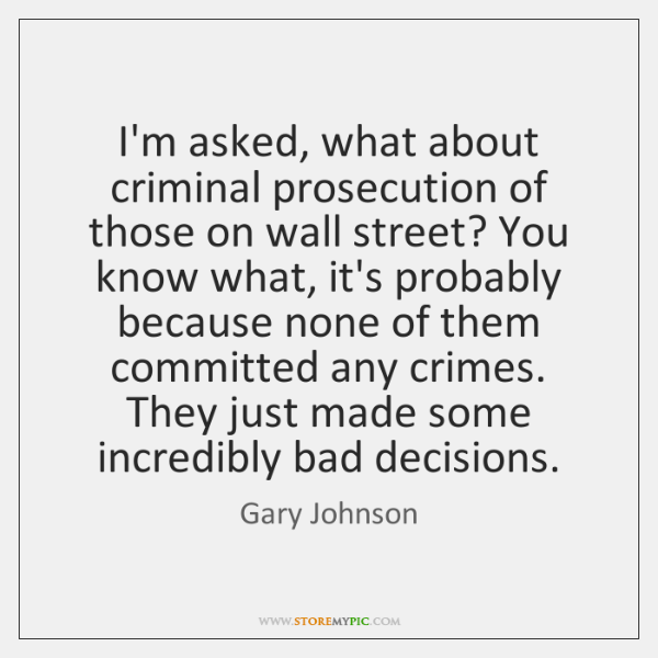 I'm asked, what about criminal prosecution of those on wall street? You ...