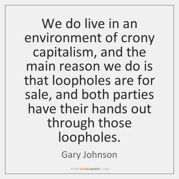 We do live in an environment of crony capitalism, and the main ...