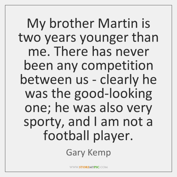My brother Martin is two years younger than me. There has never ...