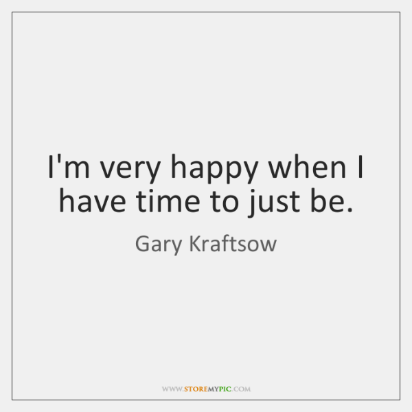 I'm very happy when I have time to just be.