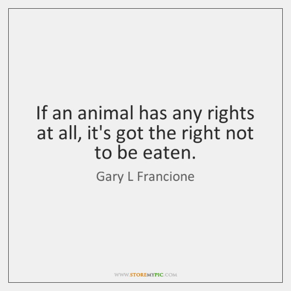 If an animal has any rights at all, it's got the right ...