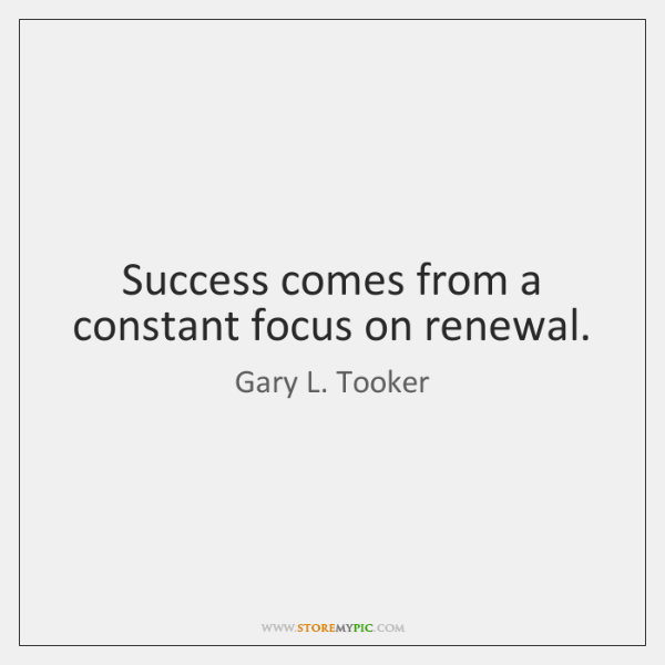 Success comes from a constant focus on renewal.