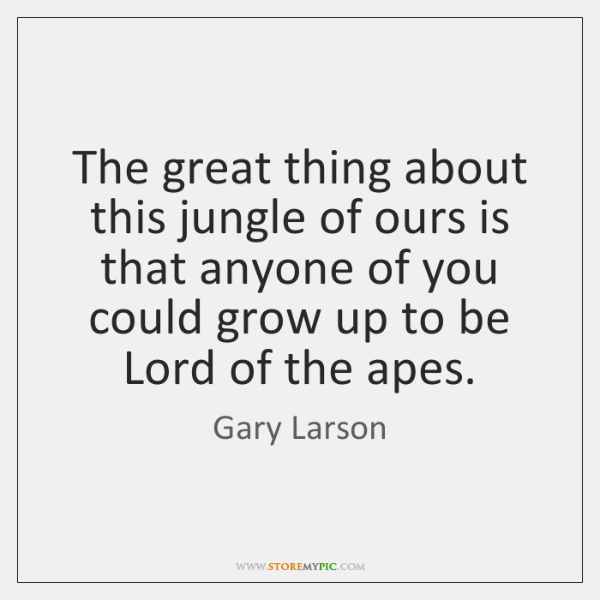 The great thing about this jungle of ours is that anyone of ...