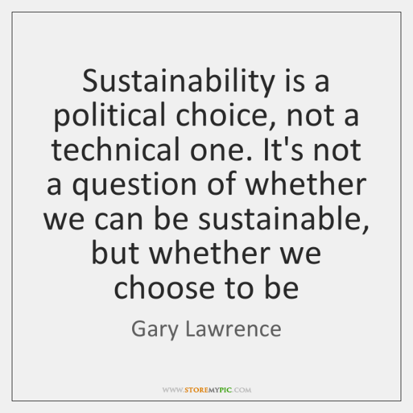 Sustainability is a political choice, not a technical one. It's not a ...