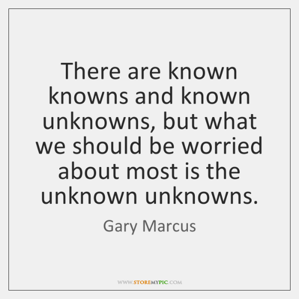 There are known knowns and known unknowns, but what we should be ...