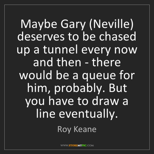 Roy Keane: Maybe Gary (Neville) deserves to be chased up a tunnel...