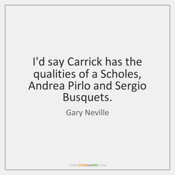 I'd say Carrick has the qualities of a Scholes, Andrea Pirlo and ...