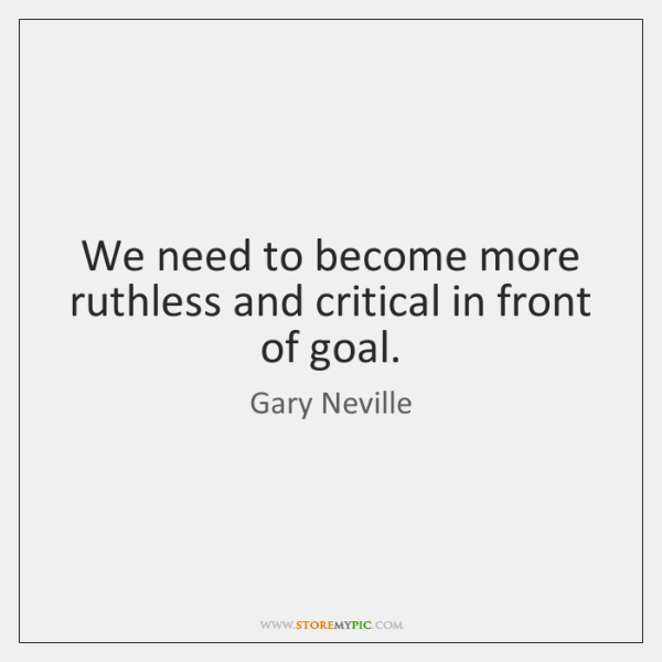 We need to become more ruthless and critical in front of goal.