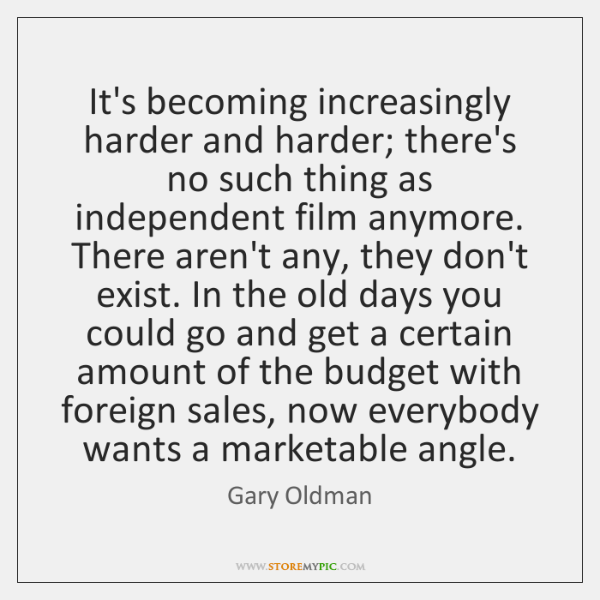 It's becoming increasingly harder and harder; there's no such thing as independent ...