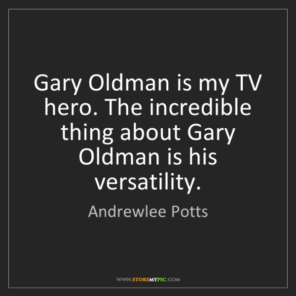 Andrewlee Potts: Gary Oldman is my TV hero. The incredible thing about...
