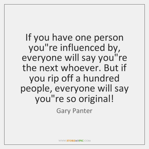 If you have one person you're influenced by, everyone will say you're ...