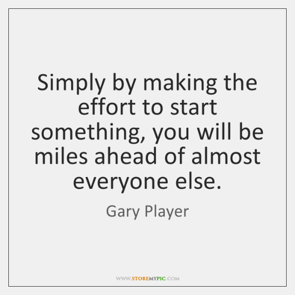 Simply by making the effort to start something, you will be miles ...