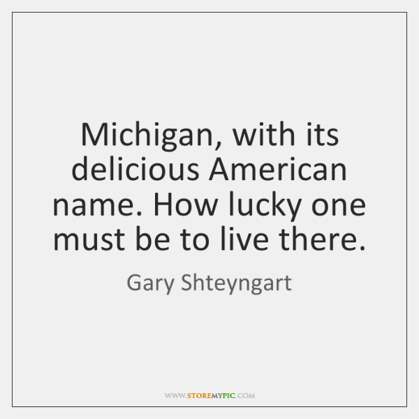 Michigan, with its delicious American name. How lucky one must be to ...