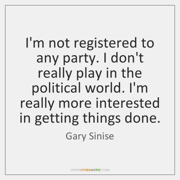 I'm not registered to any party. I don't really play in the ...