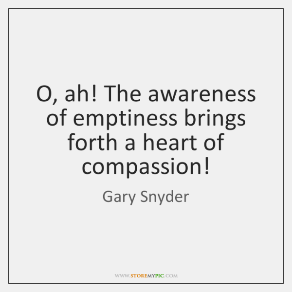 O, ah! The awareness of emptiness brings forth a heart of compassion!