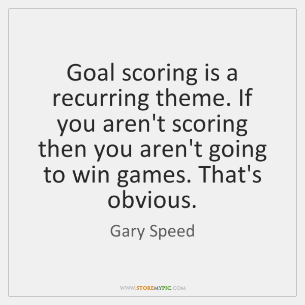 Goal scoring is a recurring theme. If you aren't scoring then you ...