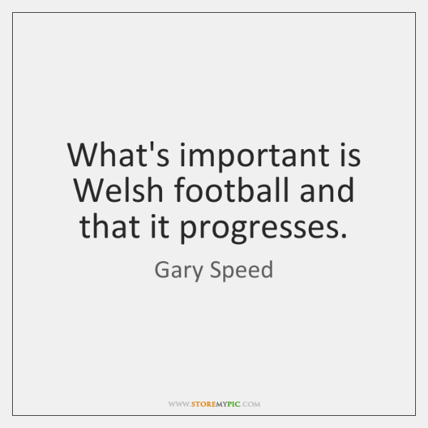 What's important is Welsh football and that it progresses.