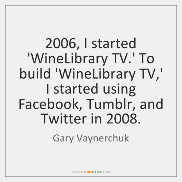 2006, I started 'WineLibrary TV.' To build 'WineLibrary TV,' I started ...