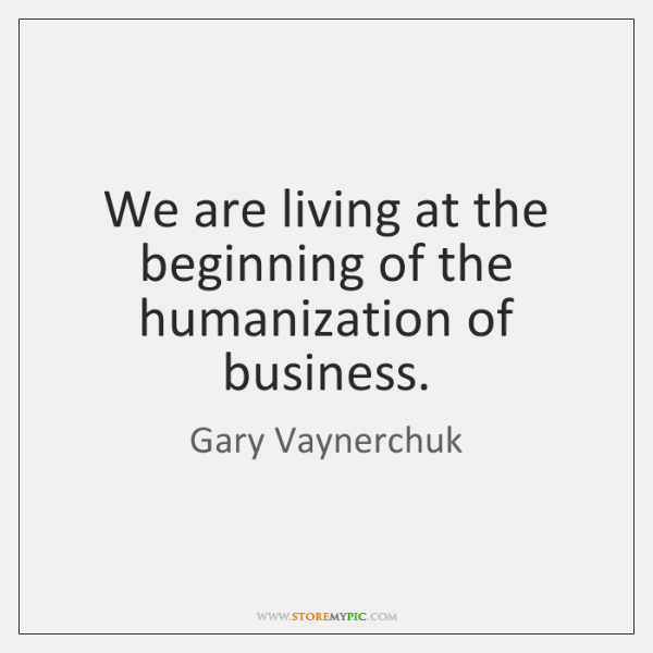 We are living at the beginning of the humanization of business.