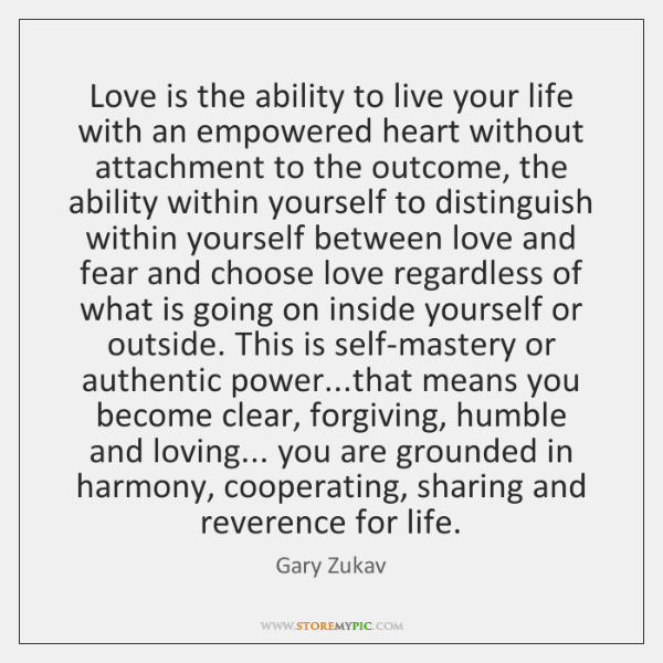 Love is the ability to live your life with an empowered heart ...