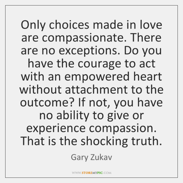 Only choices made in love are compassionate. There are no exceptions. Do ...