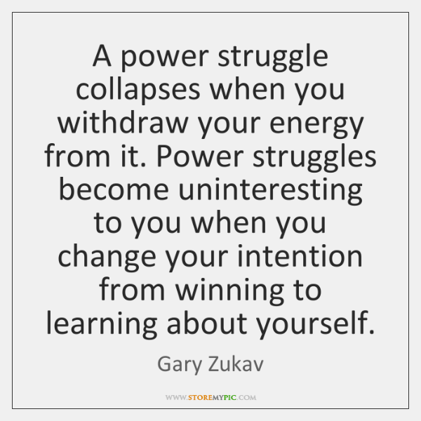 A power struggle collapses when you withdraw your energy from it. Power ...