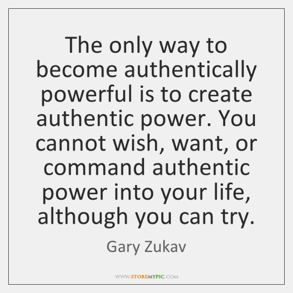 The only way to become authentically powerful is to create authentic power. ...