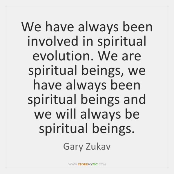 We have always been involved in spiritual evolution. We are spiritual beings, ...