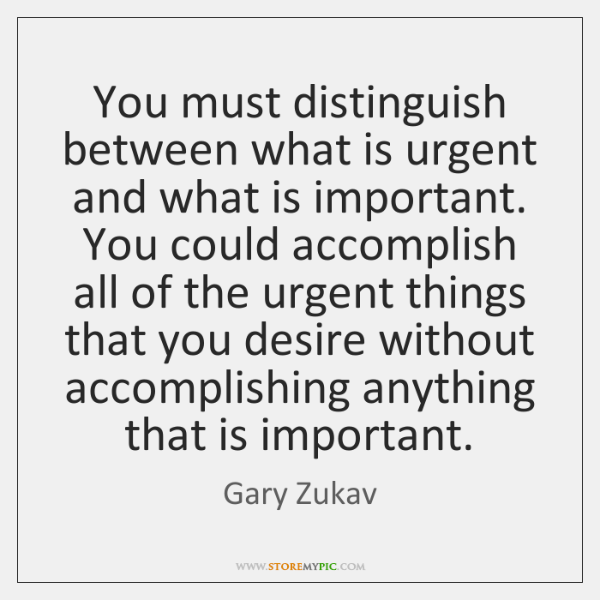 You must distinguish between what is urgent and what is important. You ...