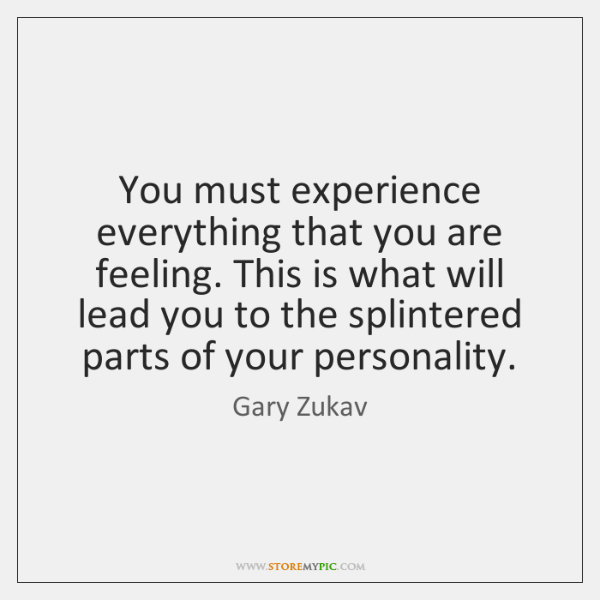 You must experience everything that you are feeling. This is what will ...
