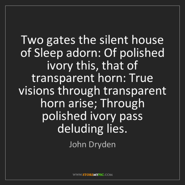John Dryden: Two gates the silent house of Sleep adorn: Of polished...
