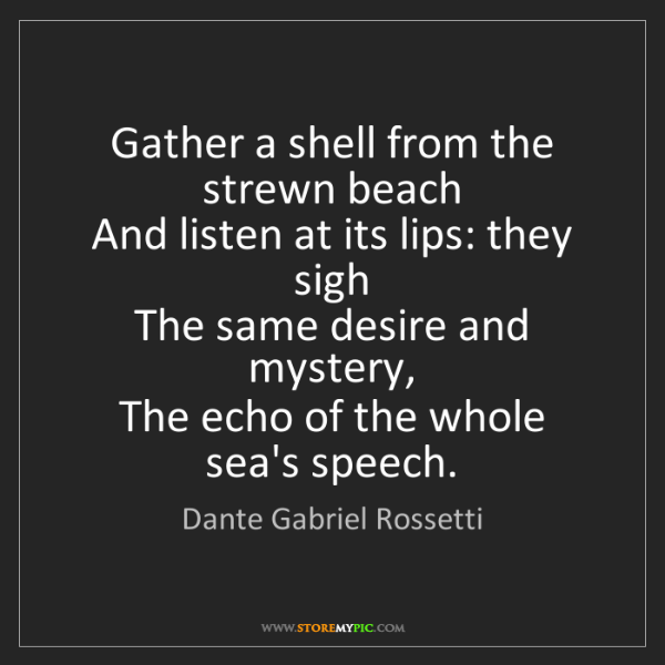 Dante Gabriel Rossetti: Gather a shell from the strewn beach   And listen at...