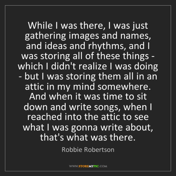Robbie Robertson: While I was there, I was just gathering images and names,...