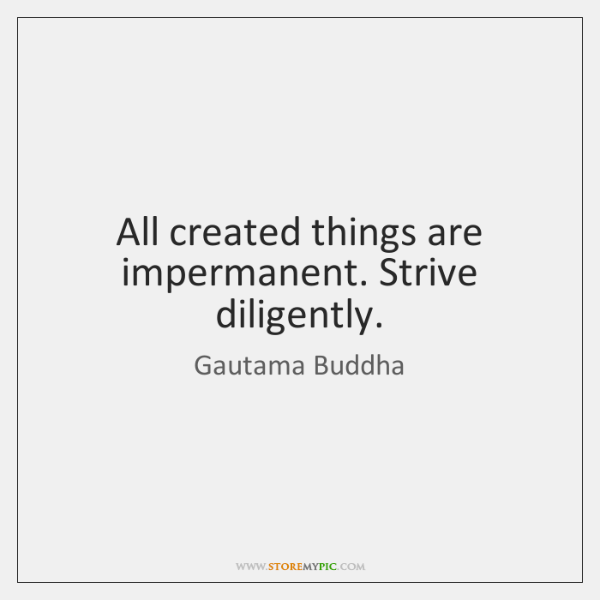 All created things are impermanent. Strive diligently.
