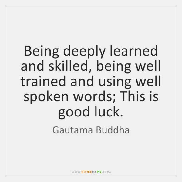 Being deeply learned and skilled, being well trained and using well spoken ...