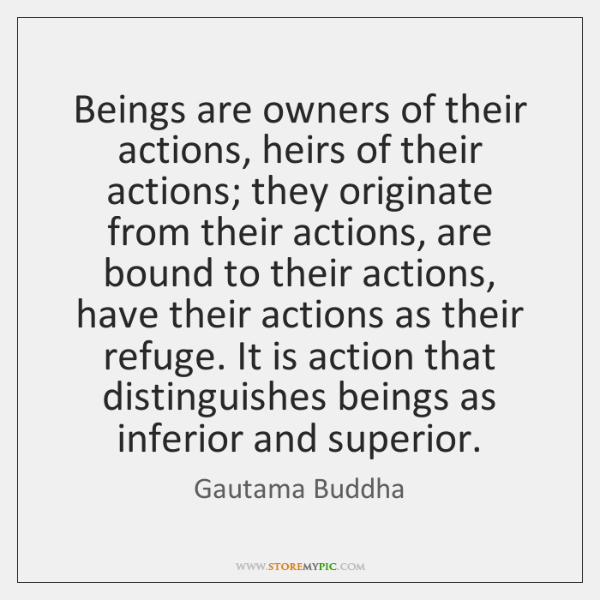 Beings are owners of their actions, heirs of their actions; they originate ...