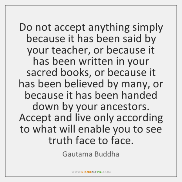 Do not accept anything simply because it has been said by your ...
