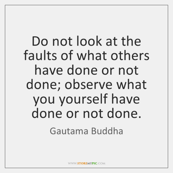Do not look at the faults of what others have done or ...