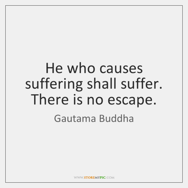 He who causes suffering shall suffer. There is no escape.