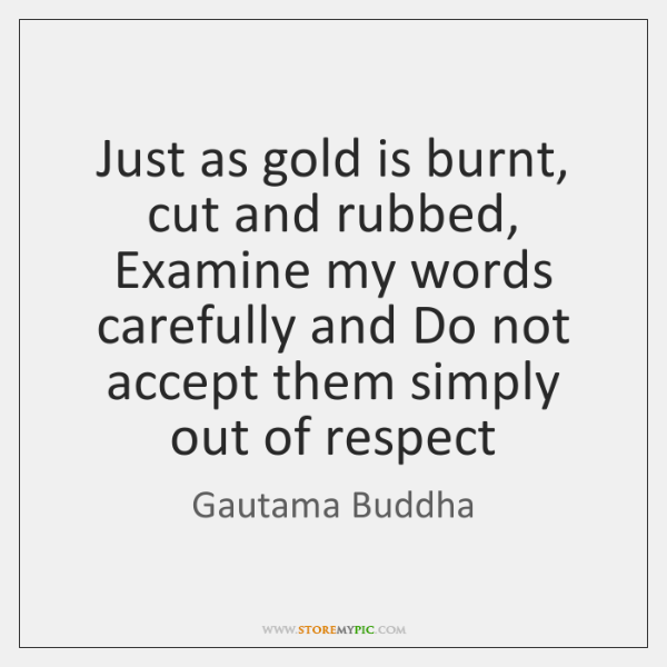 Just as gold is burnt, cut and rubbed, Examine my words carefully ...