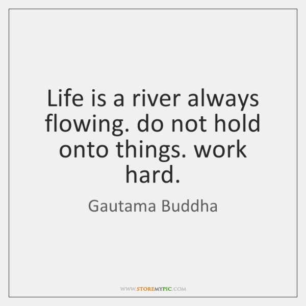 Life is a river always flowing. do not hold onto things. work ...