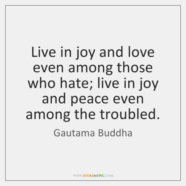 Live in joy and love even among those who hate; live in ...