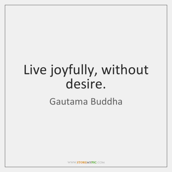 Live joyfully, without desire.